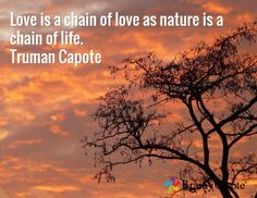 Love is a chain of love as nature is a chain of life. Truman Capote