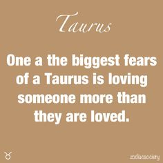 One of the biggest fears of a Taurus is loving someone more than they are loved.