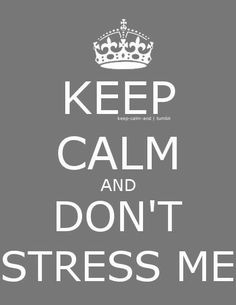 Keep Calm and Don't Stress Me