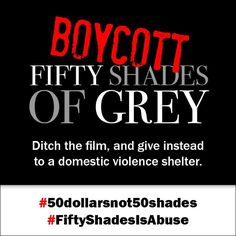Hi folks! Please support the #50DollarsNot50Shades campaign & BOYCOTT the #FiftyShadesMovie! Thanks! We're a co-sponsor of this campaign that various organizations worldwide are working on. We ask people to BOYCOTT the film & donate $50 instead to a #domesticabuse shelter.  Places to donate: US: http://nnedv.org/resources/coalitions.html  CANADA: http://endvaw.ca/get-help  INT: http://www.hotpeachpages.net  Support this campaign at Facebook! https://www.facebook.com/50dollarsnotfiftyshades