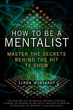 Download Pdf How To Be A Mentalist Master The Secrets Behind The Hit Tv Show Free Epub Mobi Ebooks The Mentalist Personal Growth Books How To Read People