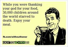 Atheism, Religion, God is Imaginary, Children, Death, Starvation, ecard. While you were thanking your god for your food, 30,000 children around the world starved to death. Enjoy your meal.