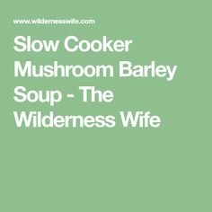 Slow Cooker Mushroom Barley Soup - The Wilderness Wife