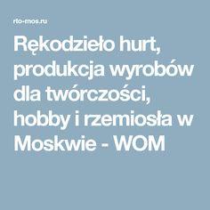 Rękodzieło hurt, produkcja wyrobów dla twórczości, hobby i rzemiosła w Moskwie - WOM