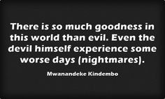 There is so much goodness in this world than evil. Even the...