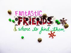 Fantastic Friends & Where To Find Them