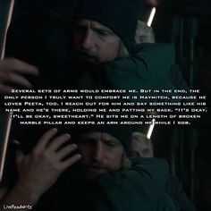 """Several sets of arms would embrace me. But in the end, the only person I truly want to comfort me is Haymitch, because he loves Peeta, too. I reach out for him and say something like his name and he's there, holding me and patting my back. """" It's okay. It'll be okay, sweetheart."""" He sits me on a length of broken marble pillar and keeps an arm around me while I sob. -Another Mockingjay book quote edit I have made. Again when I saw Haymitch hugging Katniss I immediately thought of this part of…"""