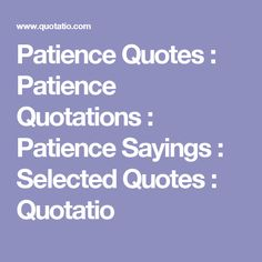 Patience Quotes : Patience Quotations : Patience Sayings : Selected Quotes : Quotatio