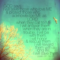 """Psalm 91:14-16 The LORD says, """"I will rescue those who love me. I will protect those who trust in my name. When they call on me, I will answer; I will be with them in trouble. I will rescue and honor them. I will reward them with a long life and give them my salvation."""""""