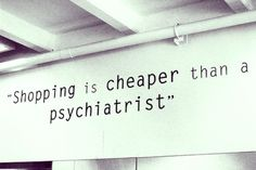 Shopping is cheaper than a psychiatrist. Especially if your psychiatrist was a stupid horrible piece of shit. Great Quotes, Quotes To Live By, Me Quotes, Funny Quotes, Inspirational Quotes, Style Quotes, Motivational Quotes, Positive Quotes, Quotes Girls
