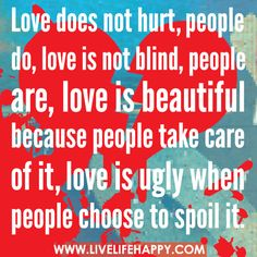 Love does not hurt, people do, love is not blind, people are, love is beautiful because people take care of it, love is ugly when people choose to spoil it.