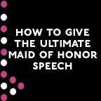 How to give the ultimate maid of honor speech- Although I'll probably never be a maid (matron) of honor.