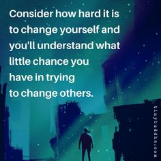 """""""Consider How Hard It Is To Change Yourself And You'll Understand What Little Chance You Have In Trying To Change Others."""""""