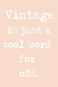 Vintage is just a cool word for old..