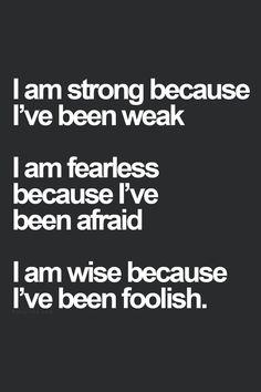 """""""Ich bin stark, weil ich schwach war. Ich bin furchtlos, weil ich Angst hatte. Ich bin weise, weil ich dumm war."""""""
