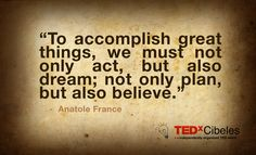 """To accomplish great things, we must not only act, but also dream; not only plan, but also believe."" - Anatole France"
