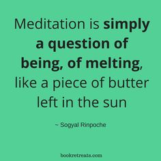 """""""Meditation is simply a question of being, of melting, like a piece of butter left in the sun."""" Meditation quotes by Sogyal Rinpoche and other meditation masters at http://bookretreats.com/blog/18-meditation-masters-spill-the-truth-on-what-meditation-truly-is/"""