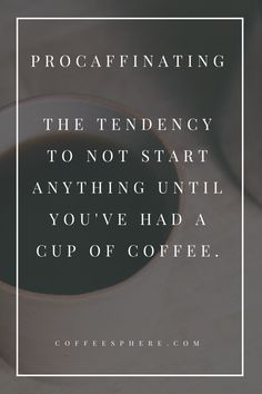Procaffinating: the tendency not to start anything until you've had a cup of coffee