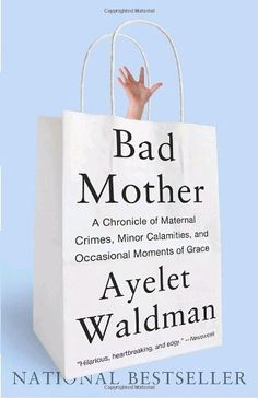 """""""Bad Mother: A Chronicle of Maternal Crimes, Minor Calamities, and Occasional Moments of Grace"""" is a book of very honest essays by Ayelet Waldman, the next-door-neighbor every mother (well, this one, at any rate) wishes she had."""