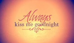Always kiss me goodnight. Our Bedroom.