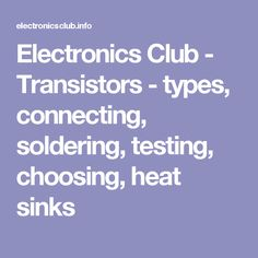 Electronics Club - Transistors - types, connecting, soldering, testing, choosing, heat sinks