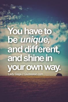 You have to be unique, and different, and shine in your own way. #Lady-Gaga #quote