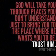 God will take you to places you don't understand just to bring you to the place where he wants you to be trust him.