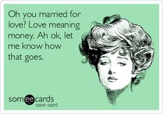 Oh you married for love? Love meaning money. Ah ok, let me know how that goes.