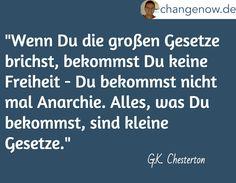 """""""Wenn Du die großen Gesetze brichst, bekommst Du keine Freiheit - Du bekommst nicht mal Anarchie. Alles, was Du bekommst, sind kleine Gesetze."""" / G.K. Chesterton"""
