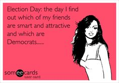 Election Day: the day I find out which of my friends are smart and attractive and which are Democrats......