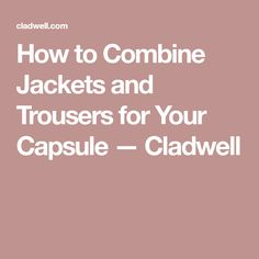 How to Combine Jackets and Trousers for Your Capsule — Cladwell