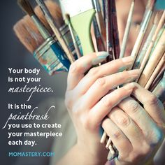 Your body is not your art, it's your paintbrush. Whether your paintbrush is a tall paintbrush or a thin paintbrush or a stocky paintbrush or a scratched up paintbrush is completely irrelevant. #momastery  http://momastery.com/blog/2014/07/06/body-masterpiece/