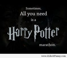 Thats all you need Harry Potter marathon