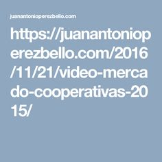 https://juanantonioperezbello.com/2016/11/21/video-mercado-cooperativas-2015/