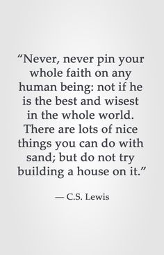 """Never, never pin your whole faith on any human being: not if he is the best and wisest in the whole world. There are lots of nice things you can do with sand; but do not try building a house on it."" ― C.S. Lewis"