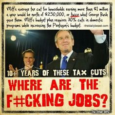 Gop-you want tax cuts for the wealthy? You've had them for the last 12 years- where the hell are the jobs if tax cuts work ?