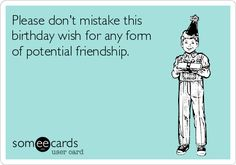 Please Dont Mistake This Birthday Wish For Any Form Of Potential Friendship Happy EcardFunny