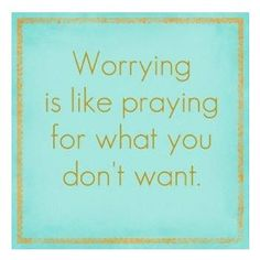 """Worrying is like praying for what you don't want."""