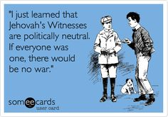 'I just learned that Jehovah's Witnesses are politically neutral. If everyone was one, there would be no war.' True!!!