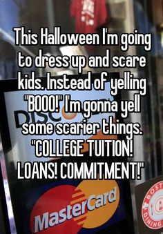 """""""This Halloween I'm going to dress up and scare kids. Instead of yelling """"BOOO!"""" I'm gonna yell some scarier things. """"COLLEGE TUITION! LOANS! COMMITMENT!""""  """""""