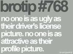 Brotip #768 - 'No one is as ugly as their driver's license picture, No one is as attractive as their profile picture.'
