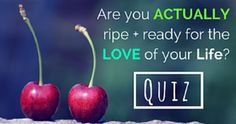 Are You ACTUALLY Ripe N' Ready For The Love Of Your Life?
