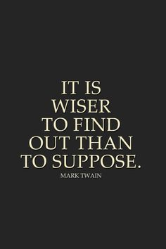 It is wiser to find out than to suppose. -Mark Twain