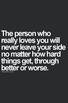 the person who really loves you will never leave your side no matter how hard things get, through better or worse