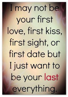 I may not be your first love, kiss, sight, date. But I just want to be your last everything.