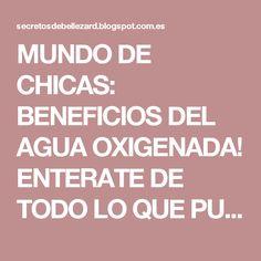 MUNDO DE CHICAS: BENEFICIOS DEL AGUA OXIGENADA! ENTERATE DE TODO LO QUE PUEDES HACER CON ELLA!