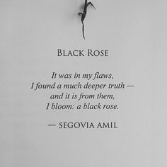 It was in my flaws, I found a much deeper truth and it is from them, I bloom ..a black rose. ~ Segovia Amil