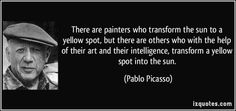 There are painters who transform the sun to a yellow spot, but there are others who with the help of their art and their intelligence, transform a yellow spot into the sun. (Pablo Picasso) #quotes #quote #quotations #PabloPicasso