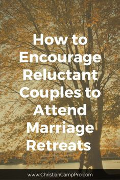 How to Encourage Reluctant Couples to Attend Marriage Retreats - Christian Camp Pro