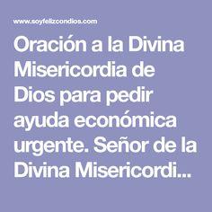 Oración a la Divina Misericordia de Dios para pedir ayuda económica urgente. Señor de la Divina Misericordia, Dios amoroso y bendito, Príncipe de la Paz y Señor de los Cielos y tierra.